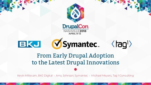 Kevin Millecam, BKJ Digital • Amy Johnson, Symantec • Michael Meyers, Tag 1 Consulting From Early Drupal Adoption to the L...