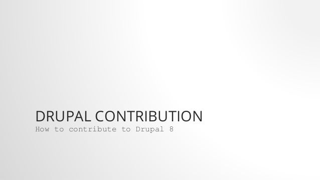 DRUPAL CONTRIBUTION How to contribute to Drupal 8