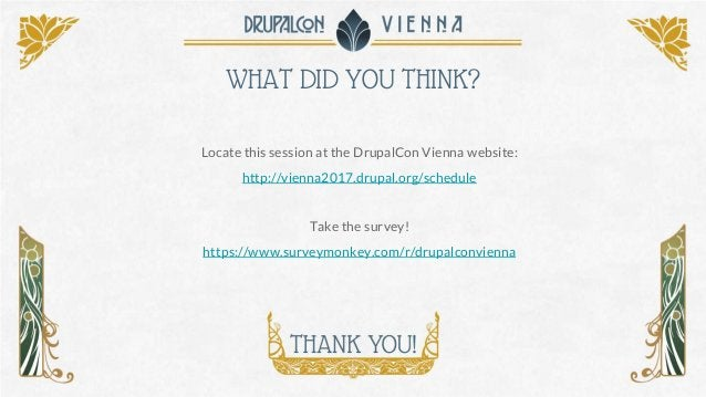WHAT DID YOU THINK? Locate this session at the DrupalCon Vienna website: http://vienna2017.drupal.org/schedule Take the su...