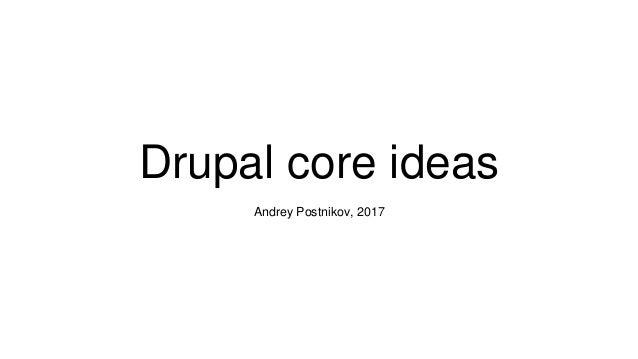 Drupal core ideas Andrey Postnikov, 2017