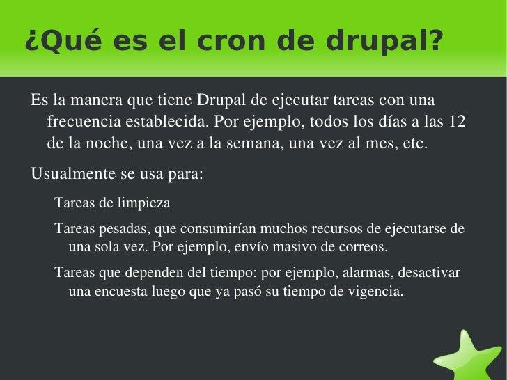 ¿Qué es el cron de drupal? <ul><li>Es la manera que tiene Drupal de ejecutar tareas con una frecuencia establecida. Por ej...