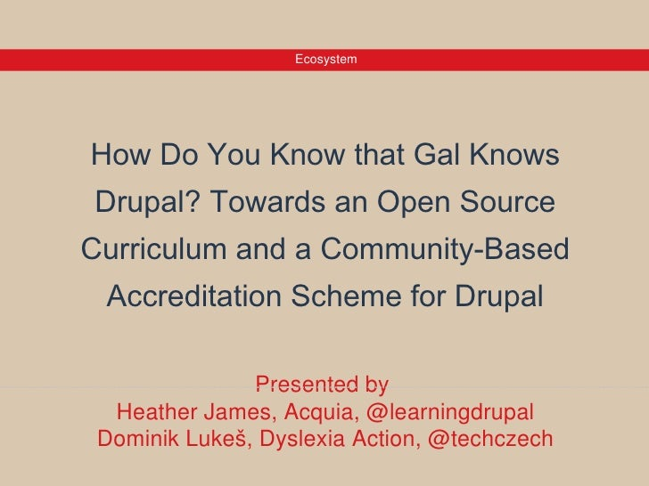 EcosystemHow Do You Know that Gal Knows Drupal? Towards an Open SourceCurriculum and a Community-Based Accreditation Schem...