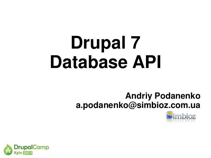 Drupal 7Database API            Andriy Podanenko  a.podanenko@simbioz.com.ua