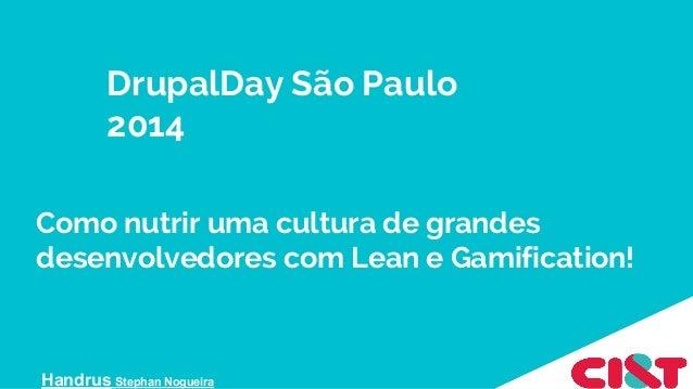 Como nutrir uma cultura de grandes desenvolvedores com Lean e Gamification! Handrus Stephan Nogueira DrupalDay São Paulo 2...