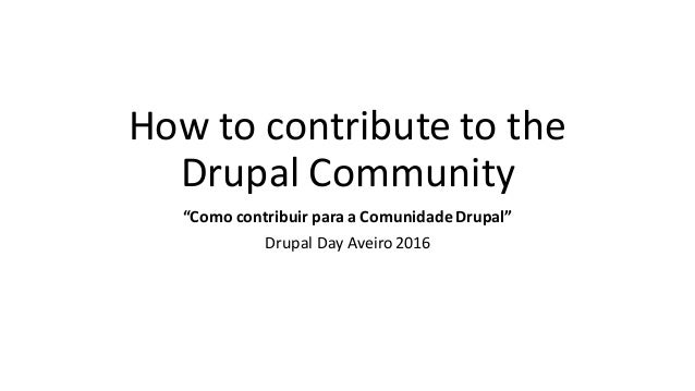 "How	to	contribute	to	the	 Drupal	Community ""Como	contribuir para	a	Comunidade Drupal"" Drupal	Day	Aveiro2016"