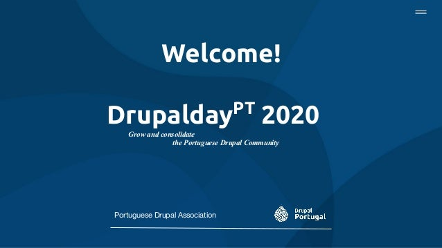 Welcome! DrupaldayPT 2020 Grow and consolidate the Portuguese Drupal Community Portuguese Drupal Association