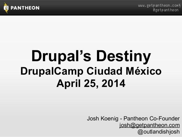 www.getpantheon.com  @getpantheon Drupal's Destiny DrupalCamp Ciudad México April 25, 2014 Josh Koenig - Pantheon Co-Found...