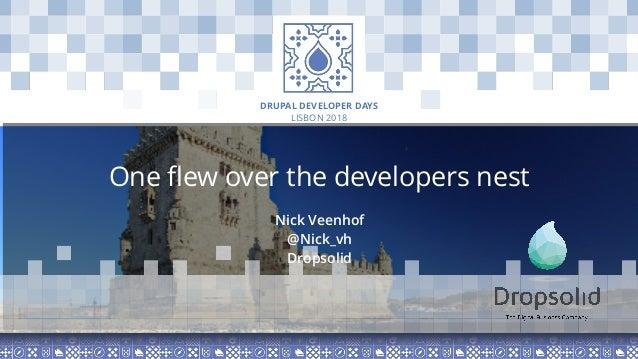 LISBON 2018 DRUPAL DEVELOPER DAYS One flew over the developers nest Nick Veenhof @Nick_vh Dropsolid