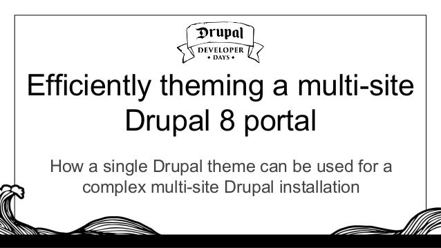 Efficiently theming a multi-site Drupal 8 portal How a single Drupal theme can be used for a complex multi-site Drupal ins...