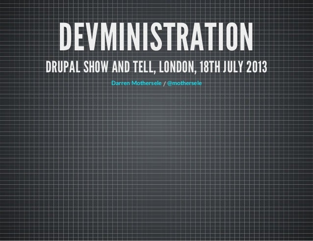 DEVMINISTRATION DRUPAL SHOW AND TELL, LONDON, 18TH JULY 2013 /Darren Mothersele @mothersele