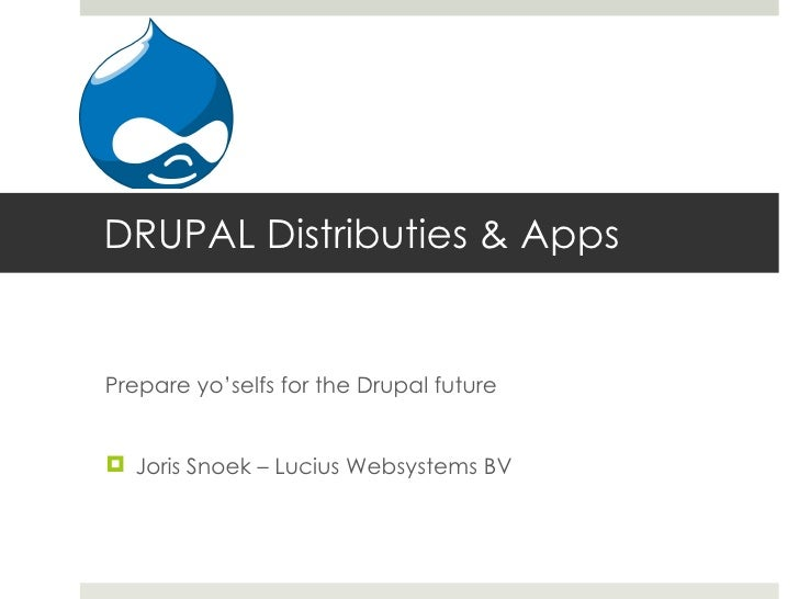 DRUPAL Distributies & AppsPrepare yo'selfs for the Drupal future Joris Snoek – Lucius Websystems BV
