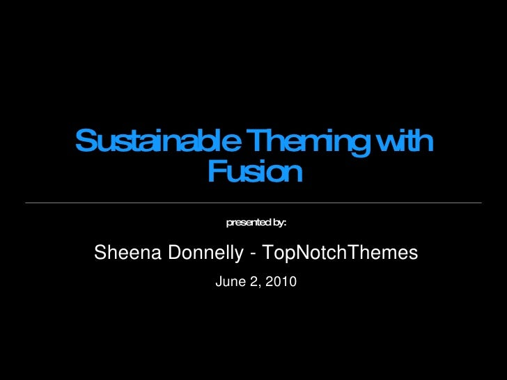 Sustainable Theming with Fusion presented by: Sheena Donnelly - TopNotchThemes June 2, 2010