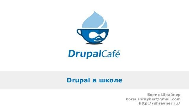 Drupal в школе Борис Шрайнер boris.shrayner@gmail.com http://shrayner.ru/