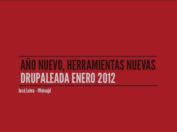 AÑO NUEVO, HERRAMIENTAS NUEVAS DRUPALEADA ENERO 2012José Leiva - @leivajd