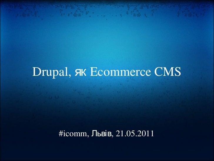 Drupal, як Ecommerce CMS #icomm, Львів, 21.05.2011