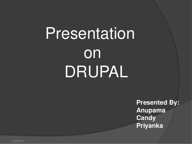 Presentation on DRUPAL Presented By: Anupama Candy Priyanka 1/30/2015 1