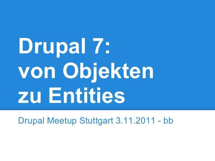 Drupal 7:von Objektenzu EntitiesDrupal Meetup Stuttgart 3.11.2011 - bb