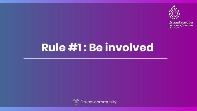 Rule #1 : Be involved Drupal community