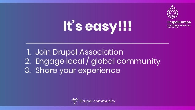 1. Join Drupal Association 2. Engage local / global community 3. Share your experience It's easy!!! Drupal community