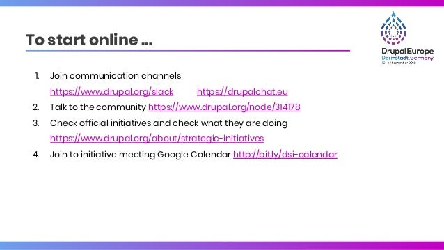 To start online … 1. Join communication channels https://www.drupal.org/slack https://drupalchat.eu 2. Talk to the communi...