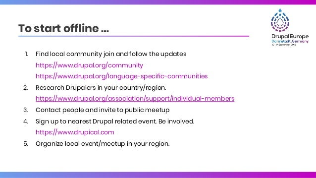 To start offline … 1. Find local community join and follow the updates https://www.drupal.org/community https://www.drupal...