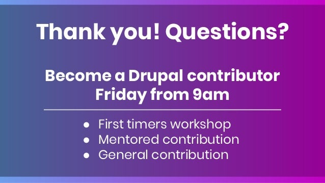 Become a Drupal contributor Friday from 9am ● First timers workshop ● Mentored contribution ● General contribution Thank y...