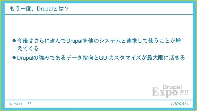 2017/06/08 19 P もう一度、Drupalとは? 今後はさらに進んでDrupalを他のシステムと連携して使うことが増 えてくる Drupalの強みであるデータ指向とGUIカスタマイズが最大限に活きる
