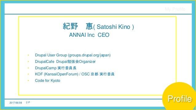 2017/06/08 2 P My Profile 紀野 惠( Satoshi Kino ) ANNAI Inc CEO • Drupal User Group (groups.drupal.org/japan) • DrupalCafe Dr...