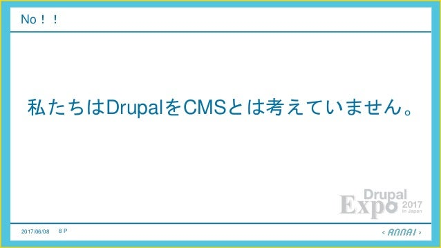 2017/06/08 8 P No!! 私たちはDrupalをCMSとは考えていません。