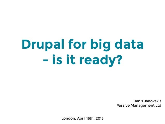 Drupal for big data - is it ready? Janis Janovskis Passive Management Ltd London, April 16th, 2015
