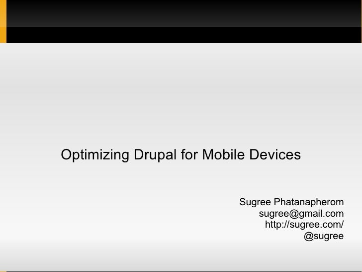 Optimizing Drupal for Mobile Devices Sugree Phatanapherom [email_address] http://sugree.com/ @sugree