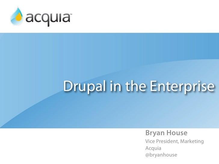 Drupal in the Enterprise             Bryan House             Vice President, Marketing             Acquia             @bry...
