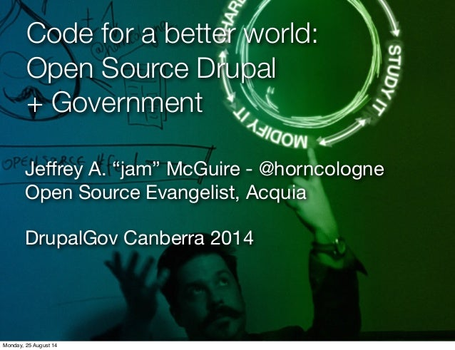 "Code for a better world:  Open Source Drupal  + Government  Jeffrey A. ""jam"" McGuire - @horncologne  Open Source Evangelis..."