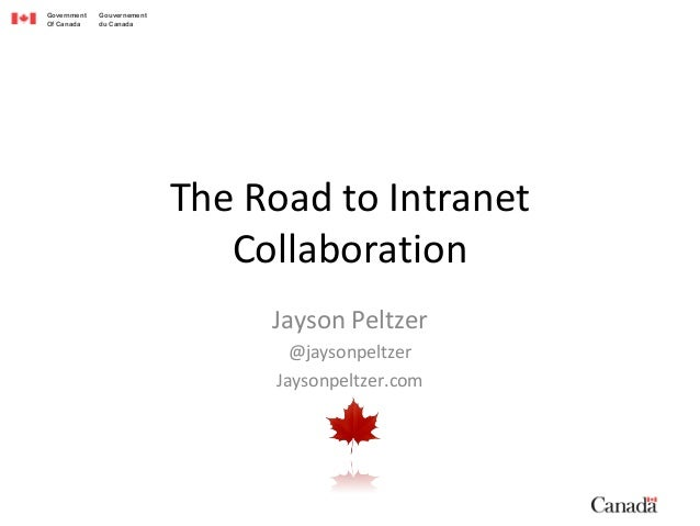 Government Gouvernement Of Canada du Canada The Road to Intranet Collaboration Jayson Peltzer @jaysonpeltzer Jaysonpeltzer...