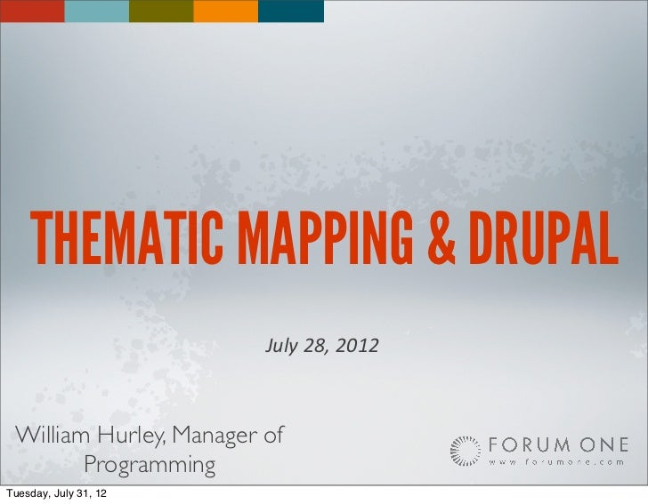 THEMATIC MAPPING & DRUPAL                         July 28, 2012 William Hurley, Manager of        ProgrammingTuesday, ...