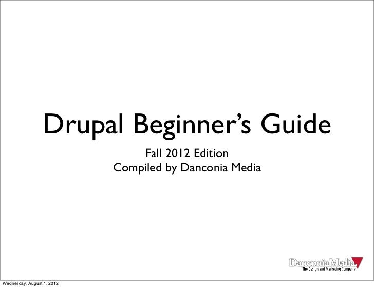 Drupal Beginner's Guide                                Fall 2012 Edition                            Compiled by Danconia M...