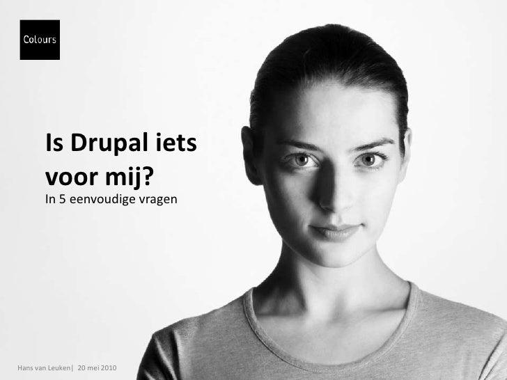 Is Drupal iets voor mij?<br />In 5 eenvoudige vragen<br />Hans van Leuken|  20 mei 2010<br />