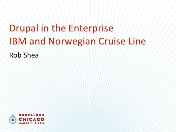 Drupal in the Enterprise IBM and Norwegian Cruise Line Rob Shea