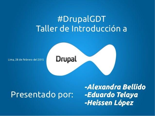 #DrupalGDT Taller de Introducción a -Alexandra Bellido -Eduardo Telaya -Heissen López Presentado por: -Alexandra Bellido -...