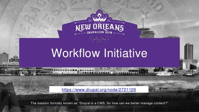"Workflow Initiative https://www.drupal.org/node/2721129 The session formally known as ""Drupal is a CMS, So how can we bett..."