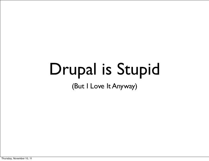 Drupal is Stupid                               (But I Love It Anyway)Thursday, November 10, 11