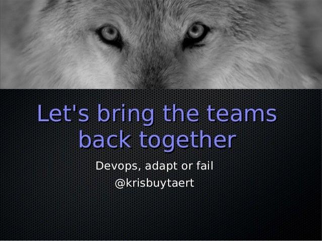 Lets bring the teamsLets bring the teamsback togetherback togetherDevops, adapt or fail@krisbuytaert