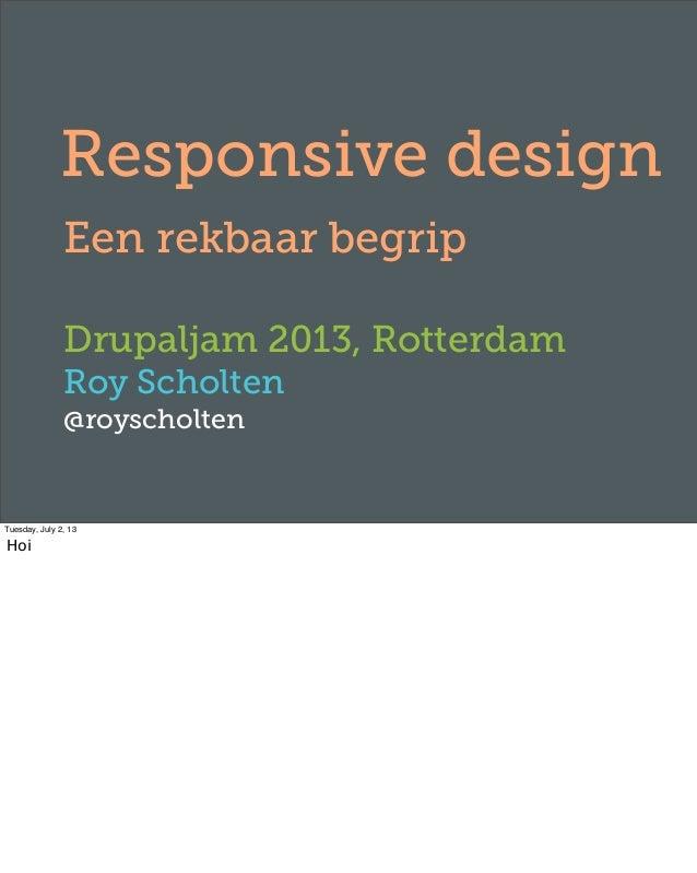 Responsive design Een rekbaar begrip Drupaljam 2013, Rotterdam Roy Scholten @royscholten Tuesday, July 2, 13 Hoi