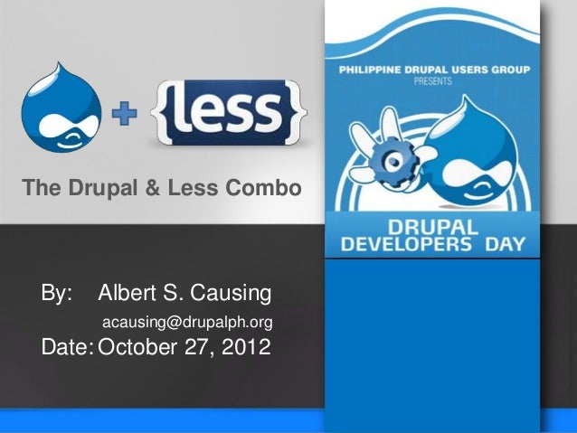The Drupal & Less Combo By:   Albert S. Causing       acausing@drupalph.org Date: October 27, 2012