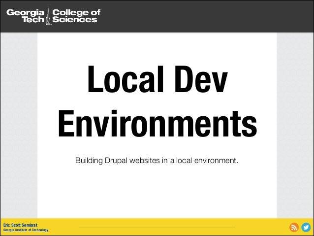 Local Dev Environments Building Drupal websites in a local environment.  Eric Scott Sembrat Georgia Institute of Technolog...