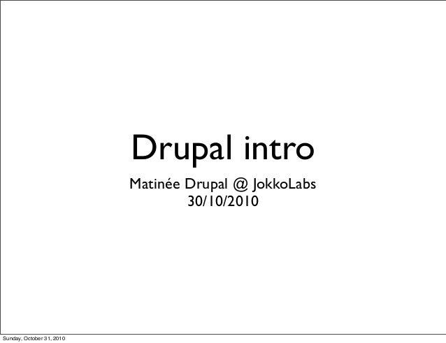 Drupal intro Matinée Drupal @ JokkoLabs 30/10/2010 Sunday, October 31, 2010