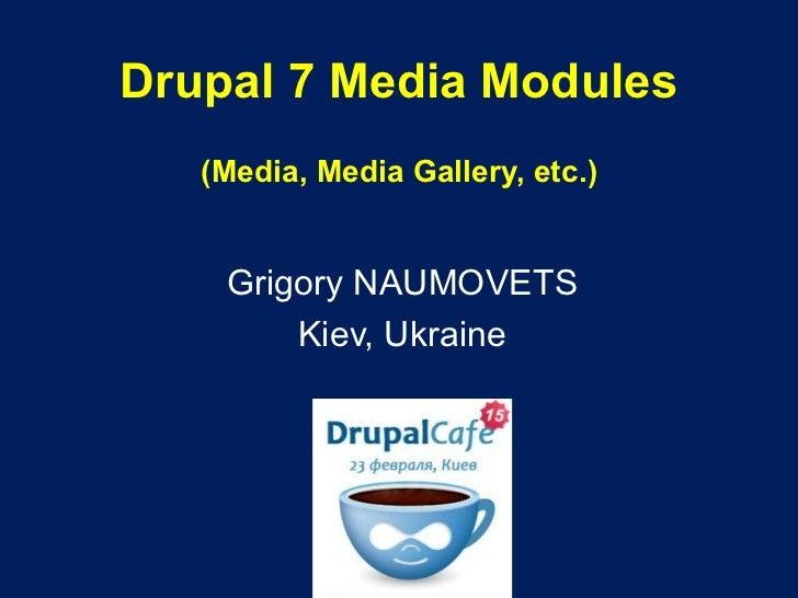 Drupal 7 Media Modules (Media, Media Gallery, etc.) Grigory NAUMOVETS Kiev, Ukraine