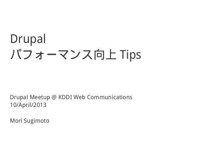 Drupalパフォーマンス向上 TipsDrupal Meetup @ KDDI Web Communications10/April/2013Mori Sugimoto