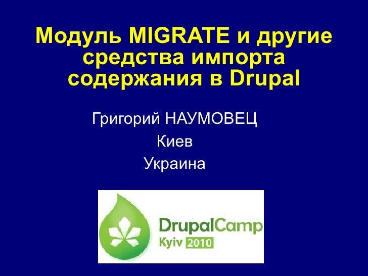 Модуль  MIGRATE  и другие средства импорта содержания в  Drupal Григорий НАУМОВЕЦ Киев Украина