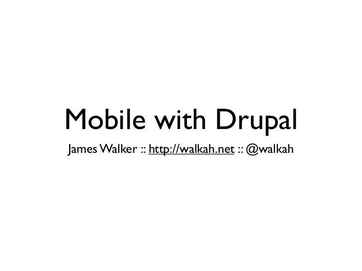 Mobile with DrupalJames Walker :: http://walkah.net :: @walkah